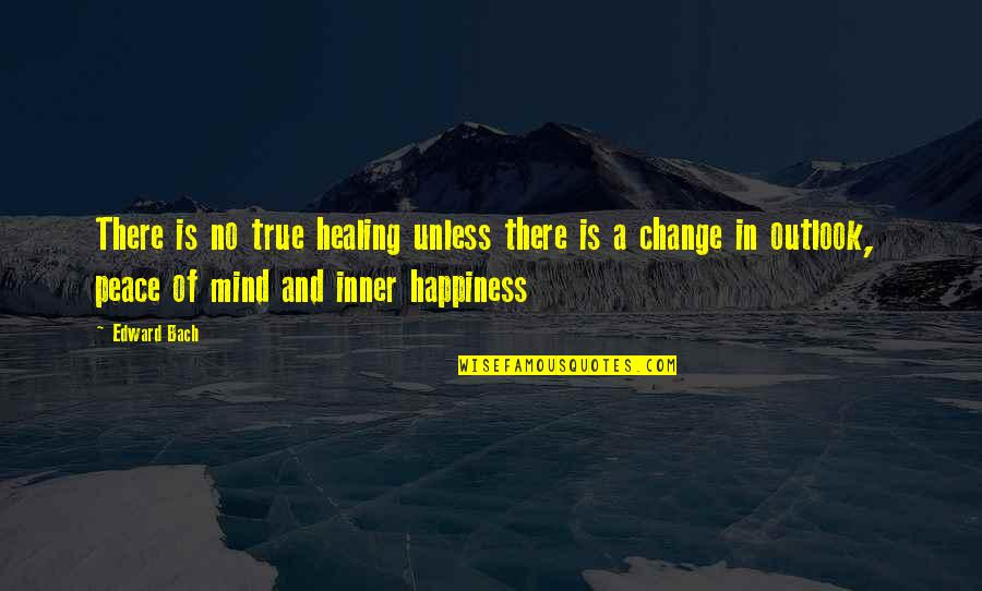 No Peace Of Mind Quotes By Edward Bach: There is no true healing unless there is