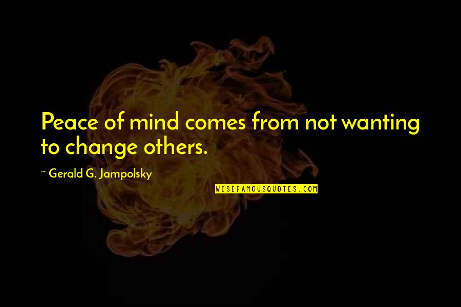No Peace Of Mind Quotes By Gerald G. Jampolsky: Peace of mind comes from not wanting to