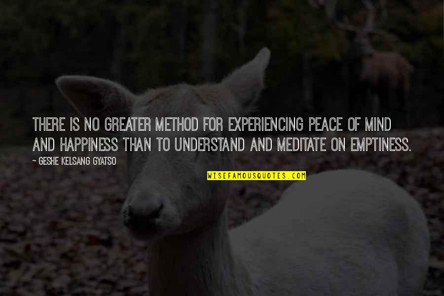 No Peace Of Mind Quotes By Geshe Kelsang Gyatso: There is no greater method for experiencing peace