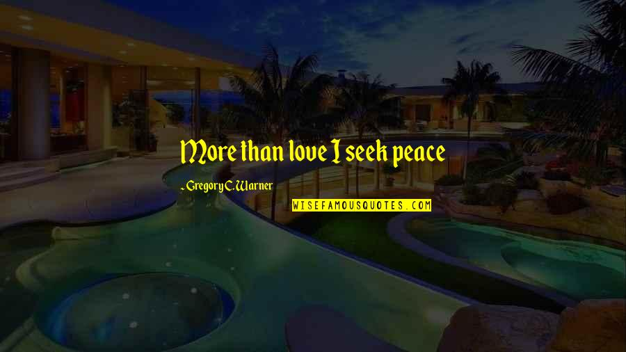 No Peace Of Mind Quotes By Gregory C. Warner: More than love I seek peace