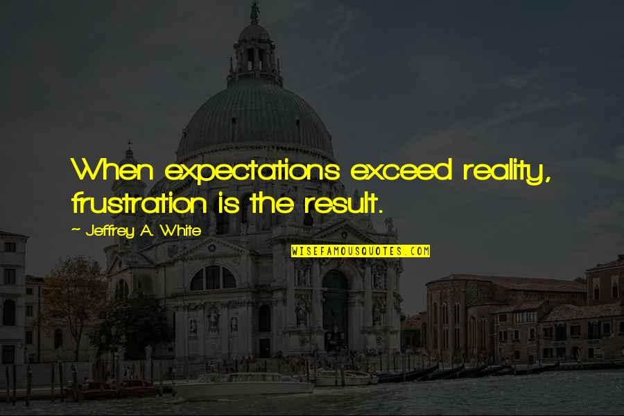 No Peace Of Mind Quotes By Jeffrey A. White: When expectations exceed reality, frustration is the result.