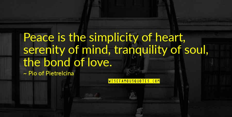 No Peace Of Mind Quotes By Pio Of Pietrelcina: Peace is the simplicity of heart, serenity of
