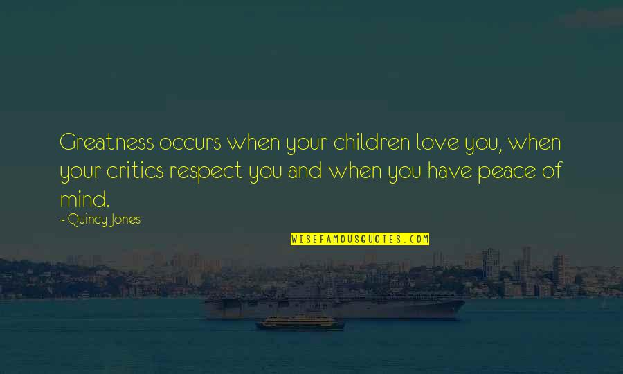No Peace Of Mind Quotes By Quincy Jones: Greatness occurs when your children love you, when