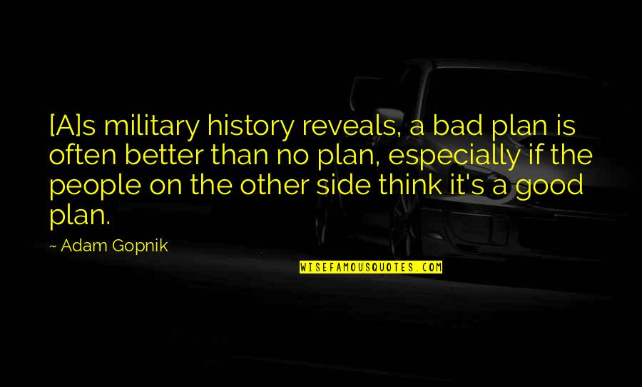 No Plans Quotes By Adam Gopnik: [A]s military history reveals, a bad plan is