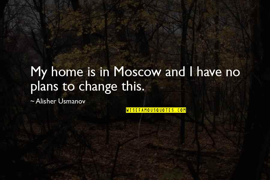 No Plans Quotes By Alisher Usmanov: My home is in Moscow and I have