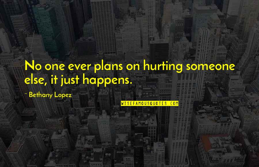No Plans Quotes By Bethany Lopez: No one ever plans on hurting someone else,