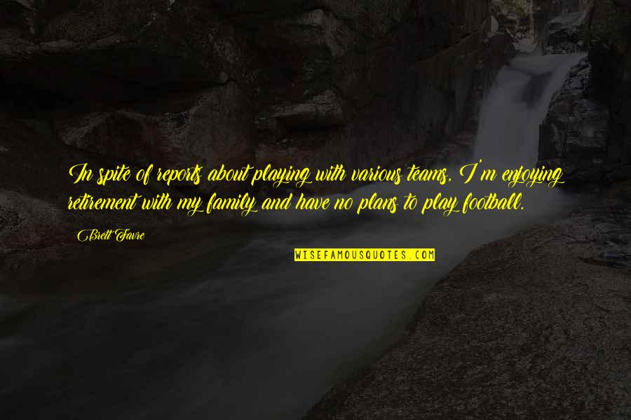 No Plans Quotes By Brett Favre: In spite of reports about playing with various