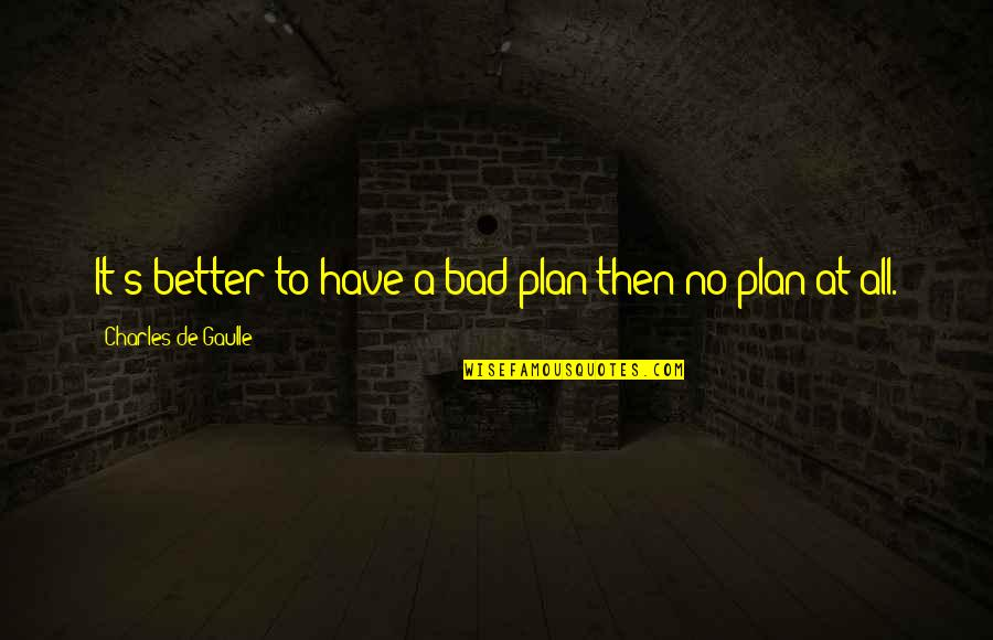 No Plans Quotes By Charles De Gaulle: It's better to have a bad plan then