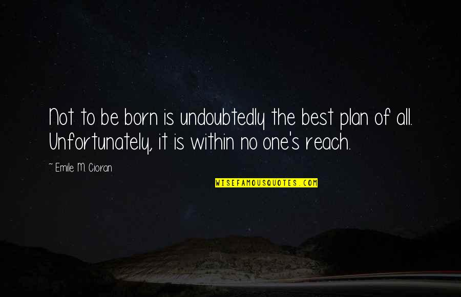 No Plans Quotes By Emile M. Cioran: Not to be born is undoubtedly the best