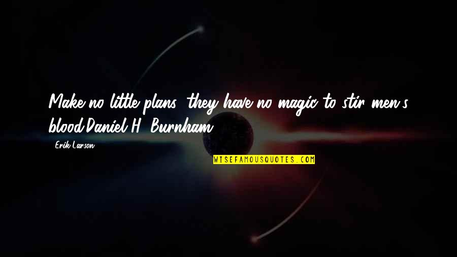 No Plans Quotes By Erik Larson: Make no little plans; they have no magic
