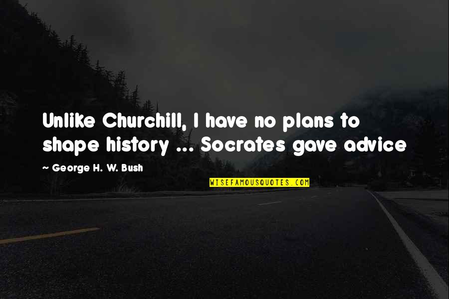 No Plans Quotes By George H. W. Bush: Unlike Churchill, I have no plans to shape