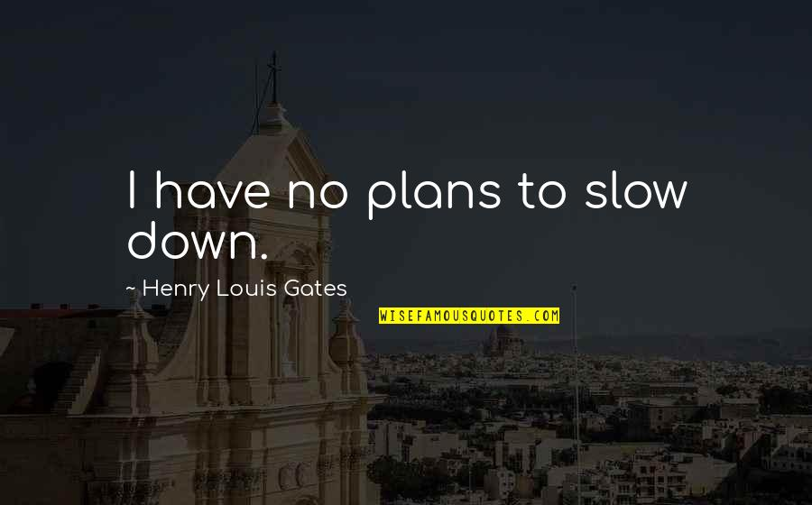 No Plans Quotes By Henry Louis Gates: I have no plans to slow down.