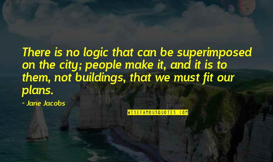 No Plans Quotes By Jane Jacobs: There is no logic that can be superimposed