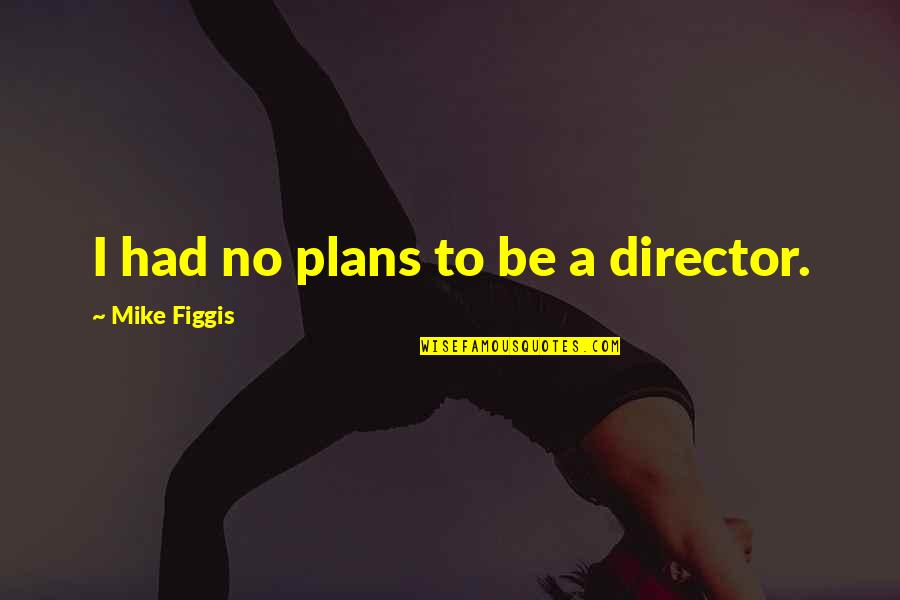 No Plans Quotes By Mike Figgis: I had no plans to be a director.
