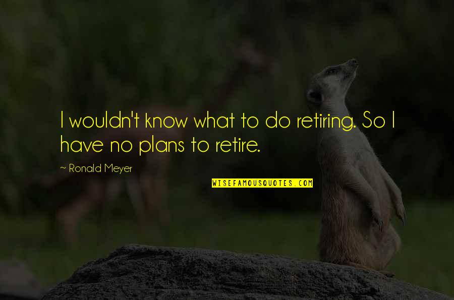 No Plans Quotes By Ronald Meyer: I wouldn't know what to do retiring. So