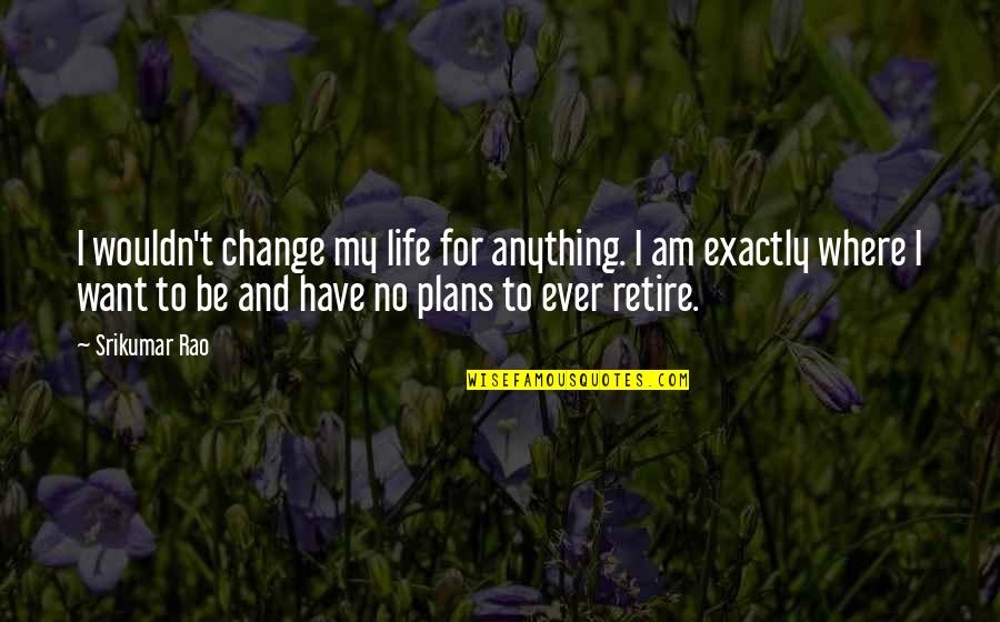 No Plans Quotes By Srikumar Rao: I wouldn't change my life for anything. I