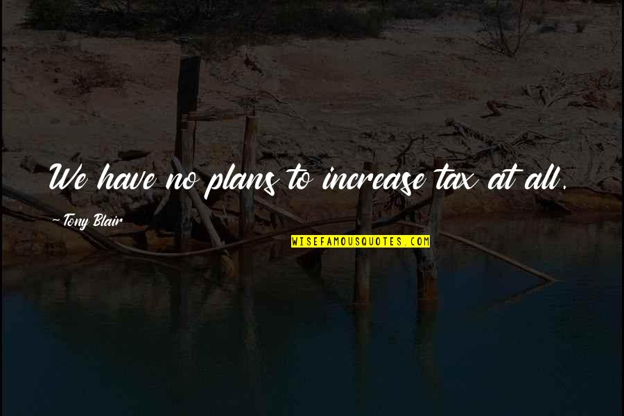 No Plans Quotes By Tony Blair: We have no plans to increase tax at