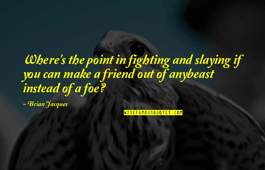 No Point In Fighting Quotes By Brian Jacques: Where's the point in fighting and slaying if