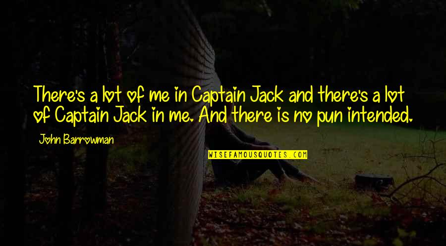No Pun Intended Quotes By John Barrowman: There's a lot of me in Captain Jack