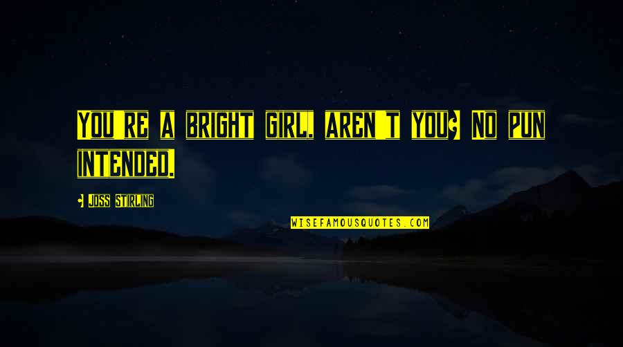 No Pun Intended Quotes By Joss Stirling: You're a bright girl, aren't you? No pun