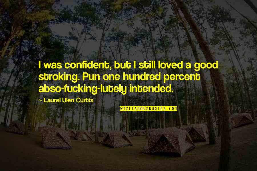 No Pun Intended Quotes By Laurel Ulen Curtis: I was confident, but I still loved a