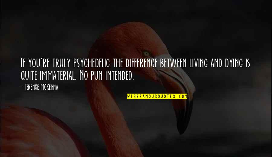 No Pun Intended Quotes By Terence McKenna: If you're truly psychedelic the difference between living