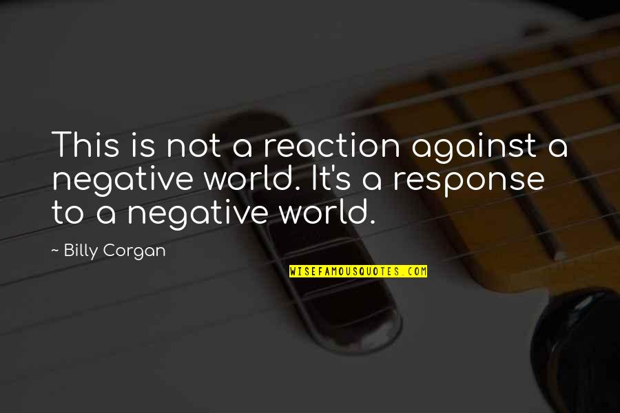 No Reactions Quotes By Billy Corgan: This is not a reaction against a negative