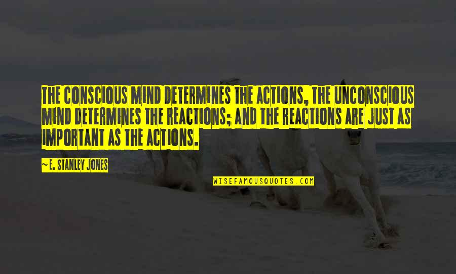 No Reactions Quotes By E. Stanley Jones: The conscious mind determines the actions, the unconscious