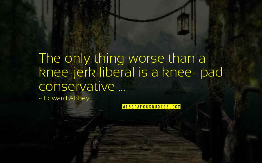 No Reactions Quotes By Edward Abbey: The only thing worse than a knee-jerk liberal