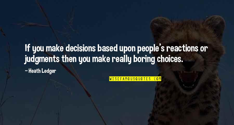 No Reactions Quotes By Heath Ledger: If you make decisions based upon people's reactions