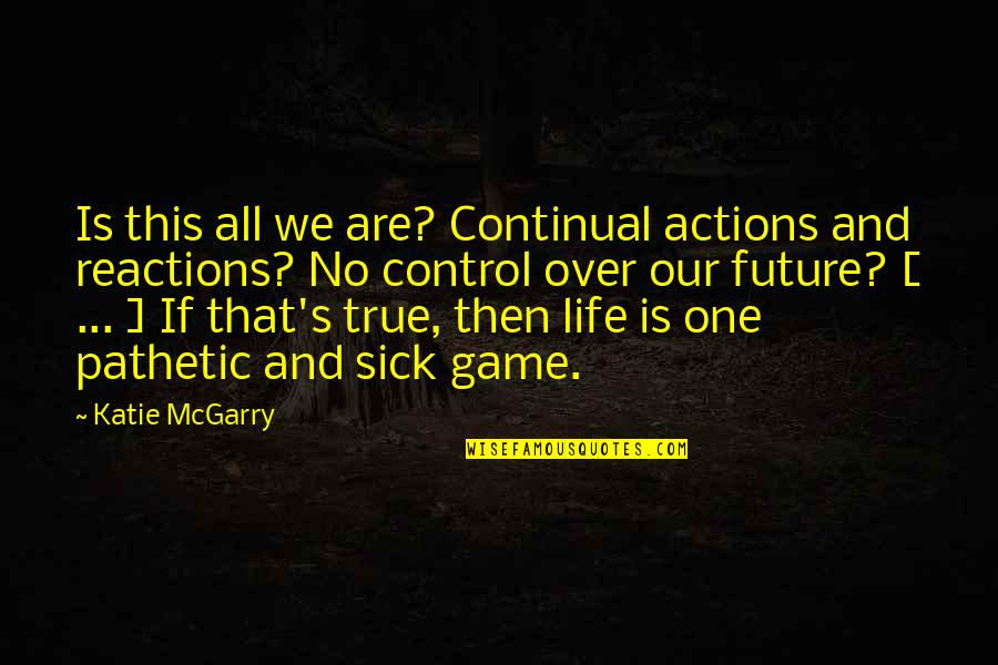 No Reactions Quotes By Katie McGarry: Is this all we are? Continual actions and
