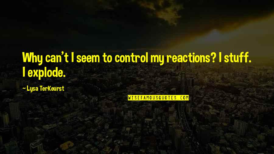 No Reactions Quotes By Lysa TerKeurst: Why can't I seem to control my reactions?