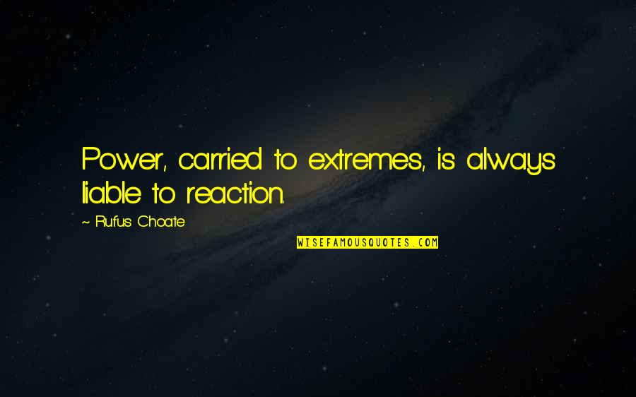 No Reactions Quotes By Rufus Choate: Power, carried to extremes, is always liable to
