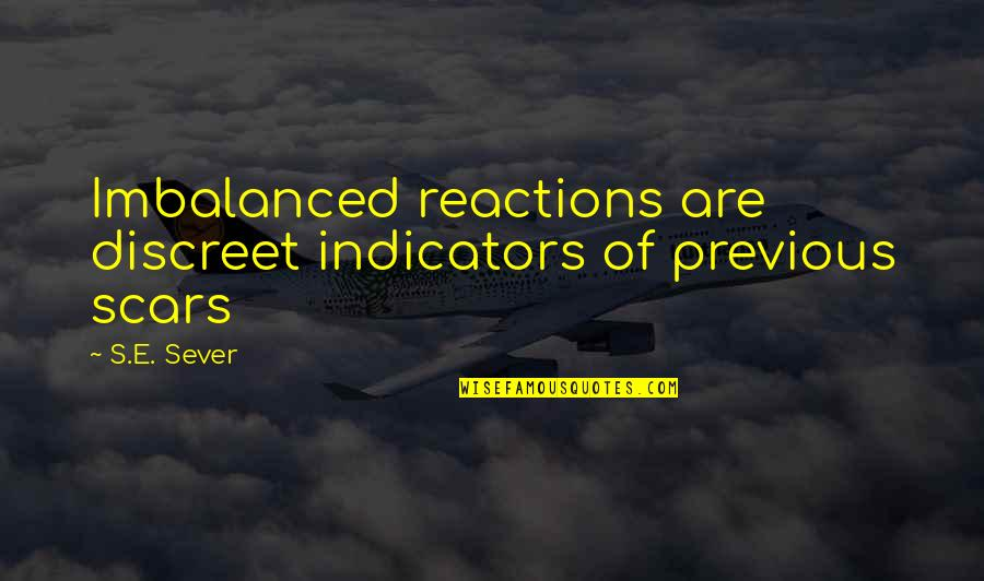 No Reactions Quotes By S.E. Sever: Imbalanced reactions are discreet indicators of previous scars