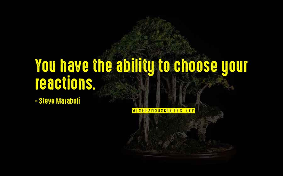 No Reactions Quotes By Steve Maraboli: You have the ability to choose your reactions.