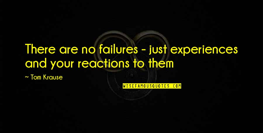 No Reactions Quotes By Tom Krause: There are no failures - just experiences and