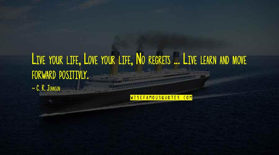 No Regrets In Love Quotes By C. R. Johnson: Live your life, Love your life, No regrets