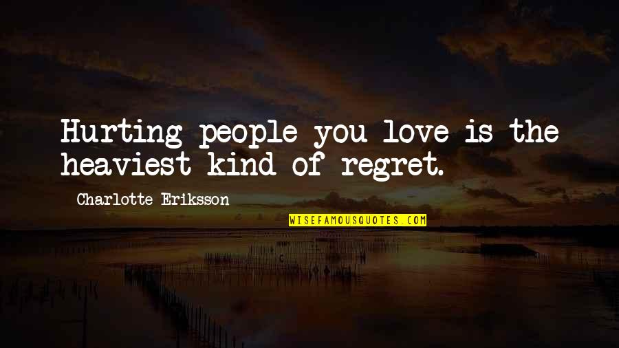 No Regrets In Love Quotes By Charlotte Eriksson: Hurting people you love is the heaviest kind