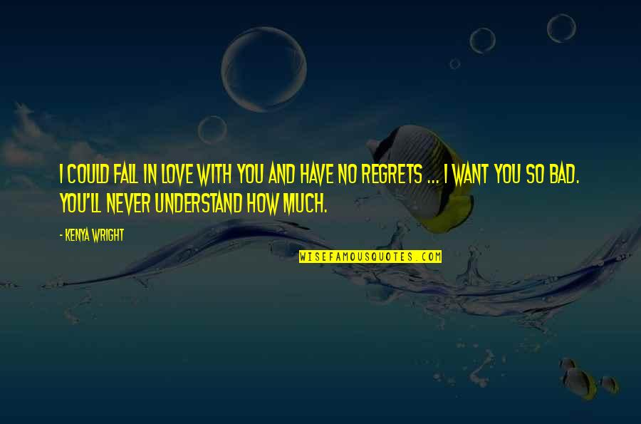 No Regrets In Love Quotes By Kenya Wright: I could fall in love with you and