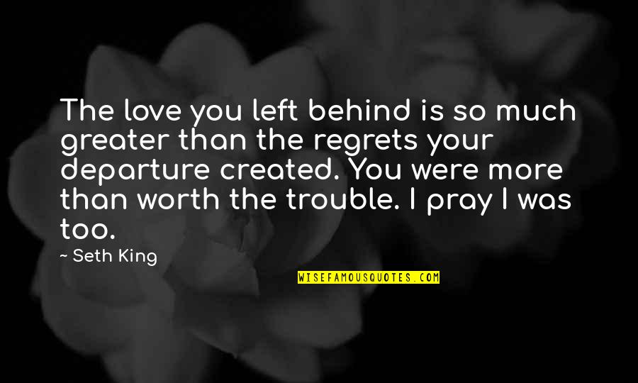 No Regrets In Love Quotes By Seth King: The love you left behind is so much