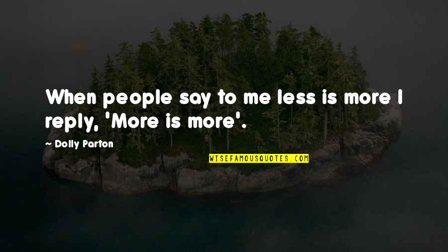 No Reply From You Quotes By Dolly Parton: When people say to me less is more