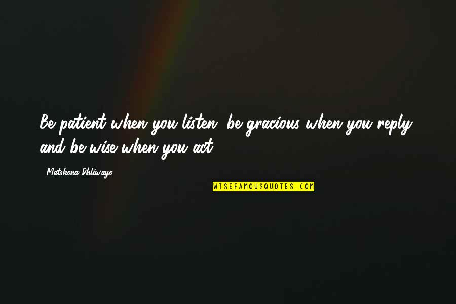 No Reply From You Quotes By Matshona Dhliwayo: Be patient when you listen, be gracious when