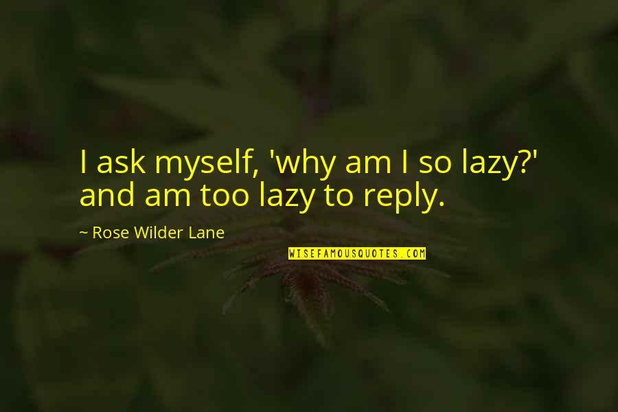 No Reply From You Quotes By Rose Wilder Lane: I ask myself, 'why am I so lazy?'
