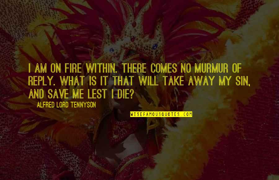 No Reply Quotes By Alfred Lord Tennyson: I am on fire within. There comes no