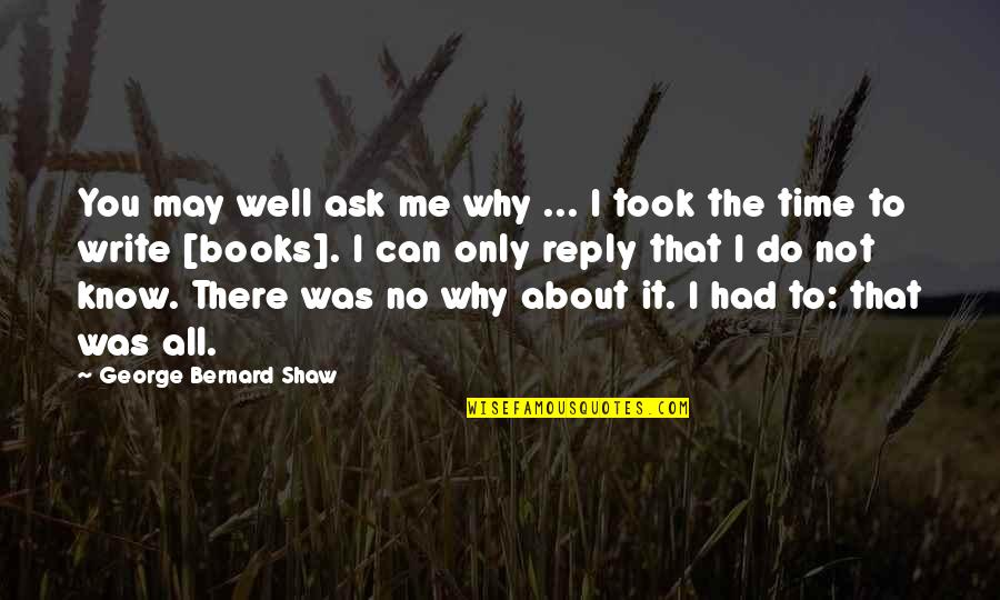 No Reply Quotes By George Bernard Shaw: You may well ask me why ... I