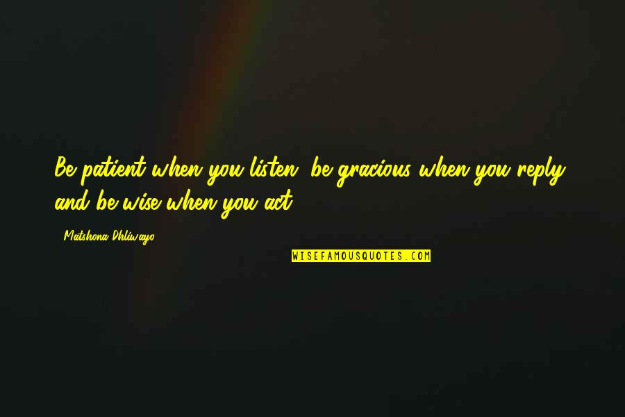 No Reply Quotes By Matshona Dhliwayo: Be patient when you listen, be gracious when