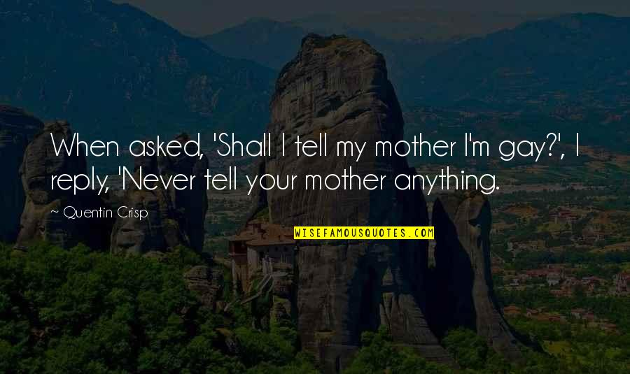 No Reply Quotes By Quentin Crisp: When asked, 'Shall I tell my mother I'm