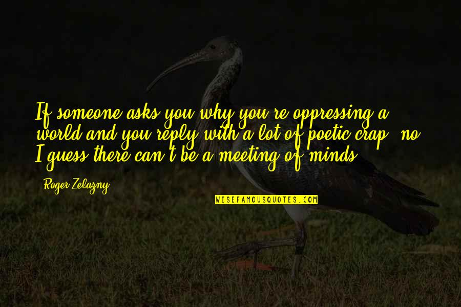 No Reply Quotes By Roger Zelazny: If someone asks you why you're oppressing a