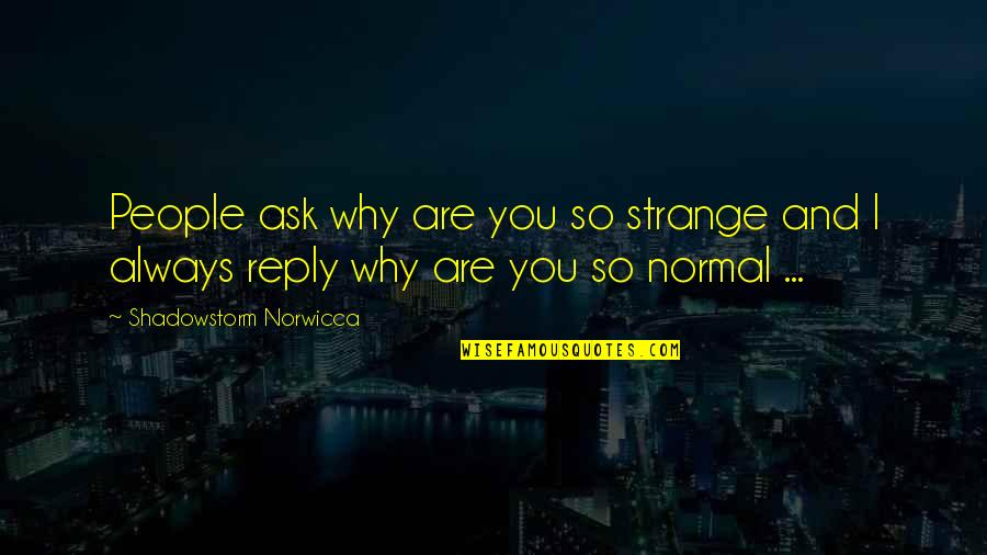 No Reply Quotes By Shadowstorm Norwicca: People ask why are you so strange and