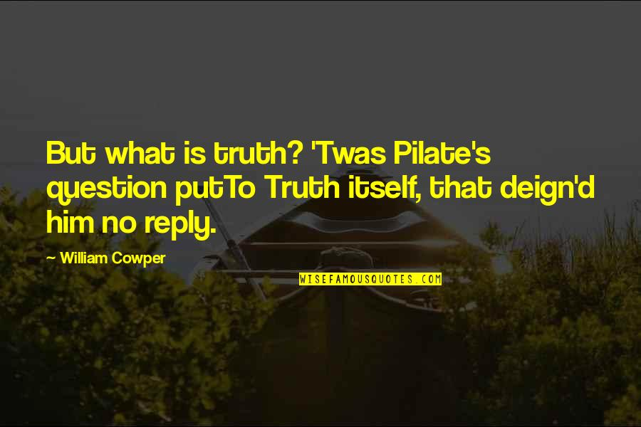 No Reply Quotes By William Cowper: But what is truth? 'Twas Pilate's question putTo
